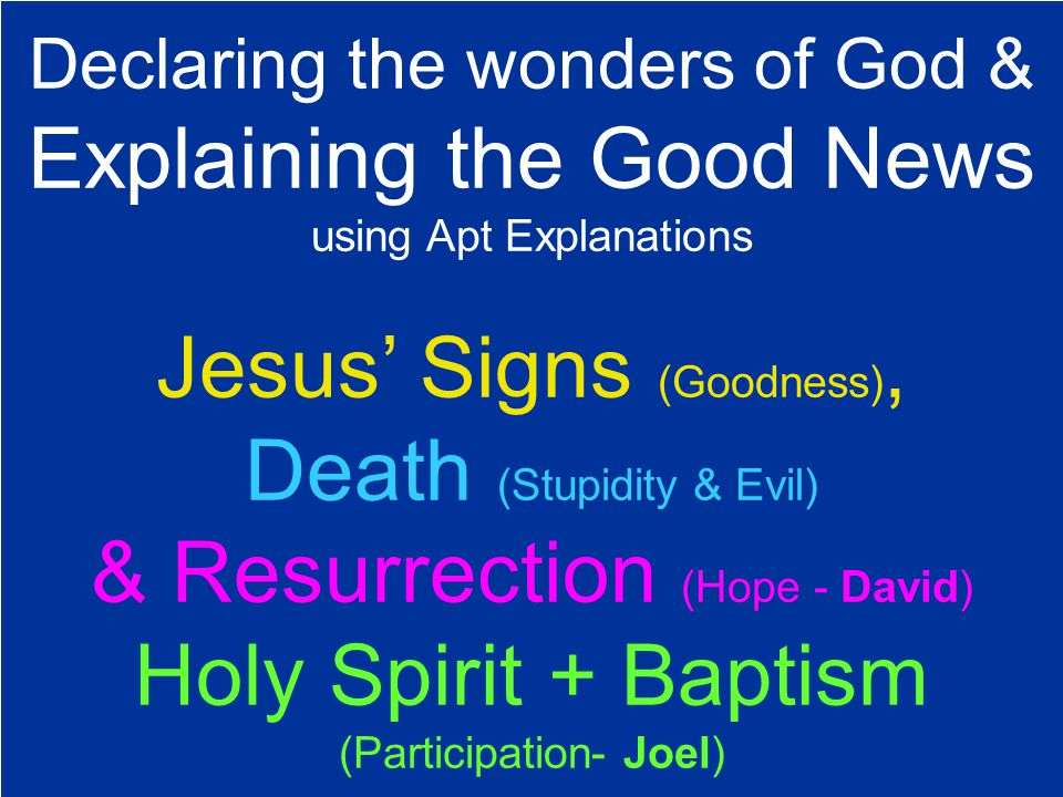 Declaring the wonders of God & Explaining the Good News using Apt Explanations Jesus' Signs (Goodness), Death (Stupidity & Evil) & Resurrection (Hope - David) Holy Spirit + Baptism (Participation- Joel)