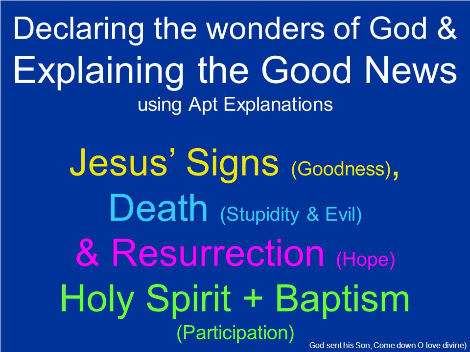 Declaring the wonders of God & Explaining the Good News using Apt Explanations Jesus' Signs (Goodness), Death (Stupidity & Evil) & Resurrection (Hope) Holy Spirit + Baptism (Participation) God sent his Son, Come down O love divine)