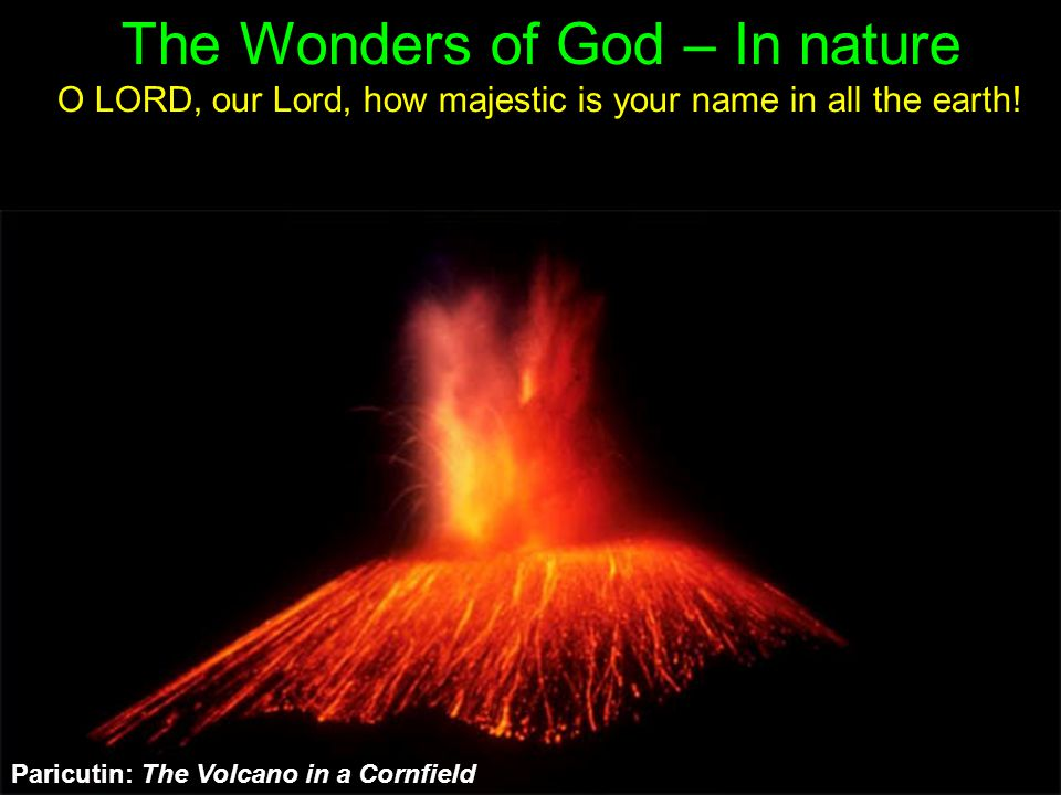 Paricutin: The Volcano in a Cornfield The Wonders of God – In nature O LORD, our Lord, how majestic is your name in all the earth!