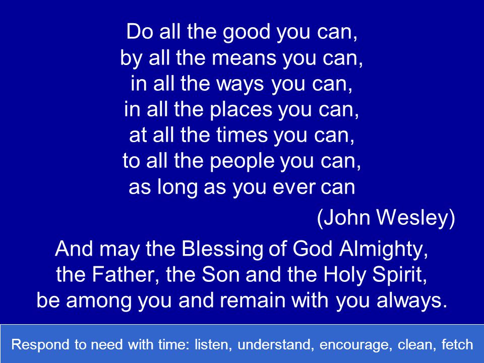 Do all the good you can, by all the means you can, in all the ways you can, in all the places you can, at all the times you can, to all the people you can, as long as you ever can (John Wesley) And may the Blessing of God Almighty, the Father, the Son and the Holy Spirit, be among you and remain with you always.