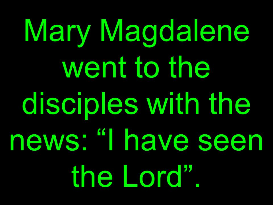 Mary Magdalene went to the disciples with the news: I have seen the Lord .
