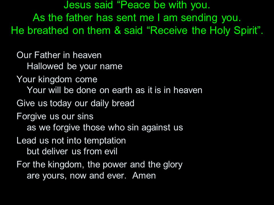 Jesus said Peace be with you. As the father has sent me I am sending you.