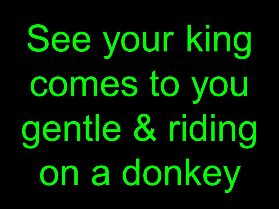 See your king comes to you gentle & riding on a donkey