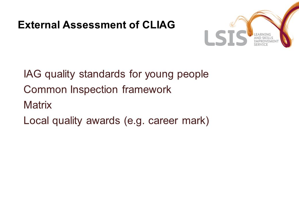 External Assessment of CLIAG IAG quality standards for young people Common Inspection framework Matrix Local quality awards (e.g.