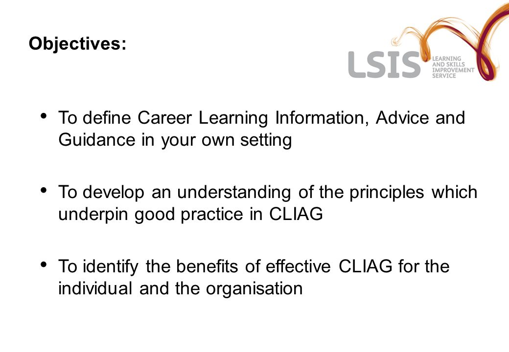 Objectives: To define Career Learning Information, Advice and Guidance in your own setting To develop an understanding of the principles which underpin good practice in CLIAG To identify the benefits of effective CLIAG for the individual and the organisation