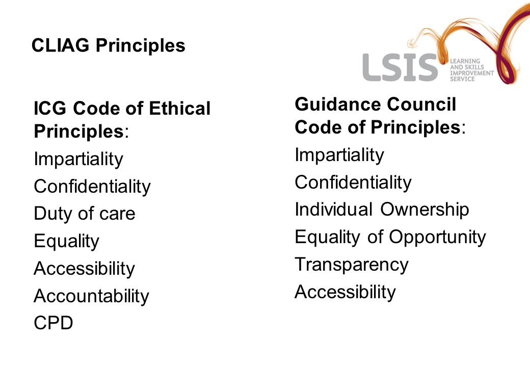 CLIAG Principles ICG Code of Ethical Principles: Impartiality Confidentiality Duty of care Equality Accessibility Accountability CPD Guidance Council Code of Principles: Impartiality Confidentiality Individual Ownership Equality of Opportunity Transparency Accessibility
