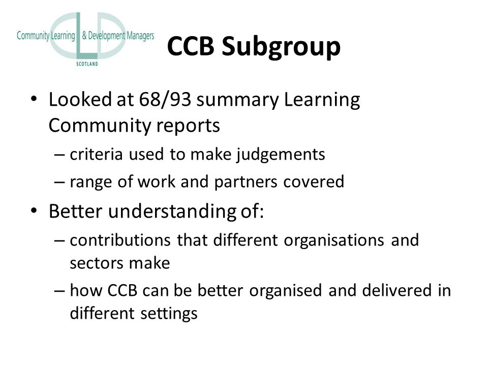 CCB Subgroup Looked at 68/93 summary Learning Community reports – criteria used to make judgements – range of work and partners covered Better understanding of: – contributions that different organisations and sectors make – how CCB can be better organised and delivered in different settings