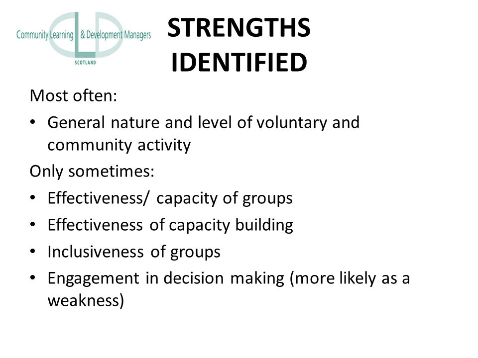 STRENGTHS IDENTIFIED Most often: General nature and level of voluntary and community activity Only sometimes: Effectiveness/ capacity of groups Effectiveness of capacity building Inclusiveness of groups Engagement in decision making (more likely as a weakness)