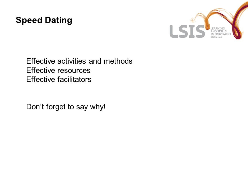 Speed Dating Effective activities and methods Effective resources Effective facilitators Don't forget to say why!