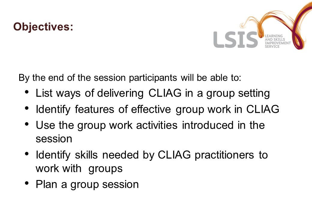 Objectives: By the end of the session participants will be able to: List ways of delivering CLIAG in a group setting Identify features of effective group work in CLIAG Use the group work activities introduced in the session Identify skills needed by CLIAG practitioners to work with groups Plan a group session