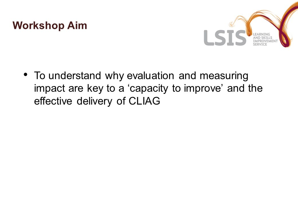 Workshop Aim To understand why evaluation and measuring impact are key to a 'capacity to improve' and the effective delivery of CLIAG