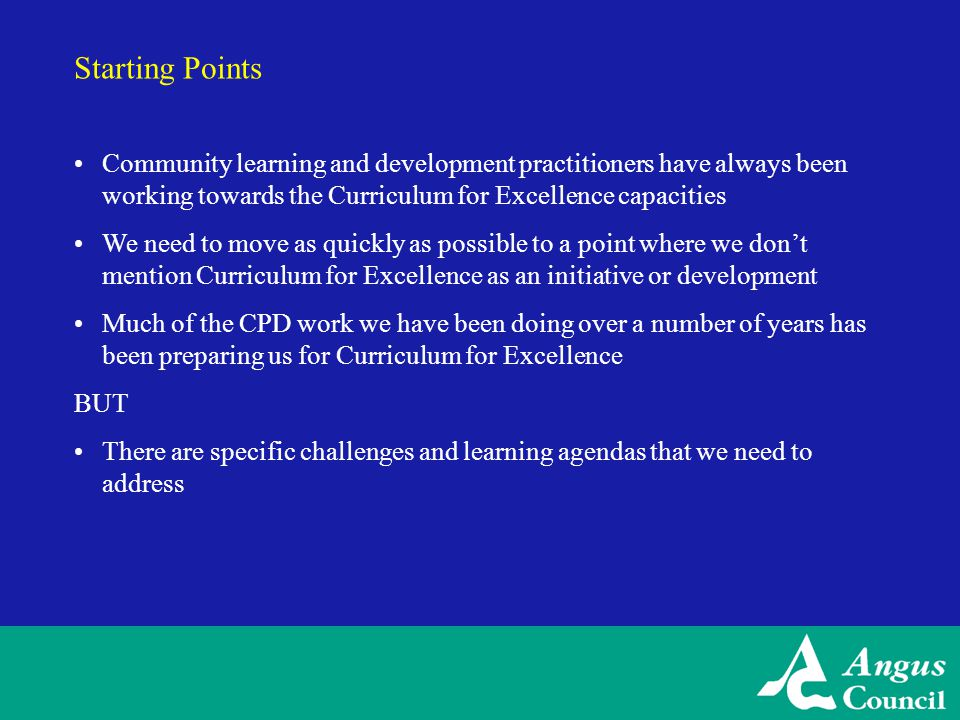 Starting Points Community learning and development practitioners have always been working towards the Curriculum for Excellence capacities We need to move as quickly as possible to a point where we don't mention Curriculum for Excellence as an initiative or development Much of the CPD work we have been doing over a number of years has been preparing us for Curriculum for Excellence BUT There are specific challenges and learning agendas that we need to address