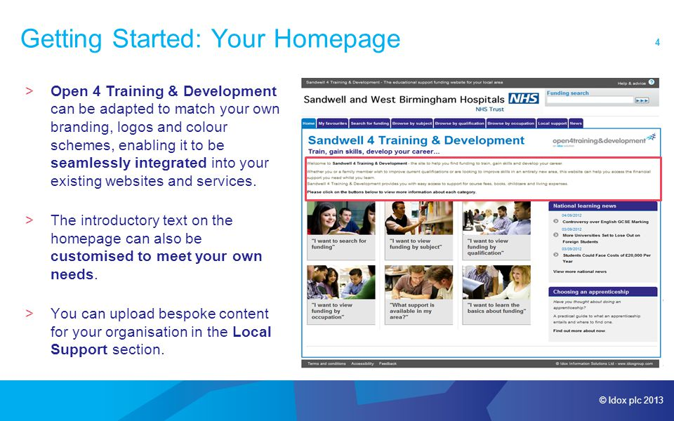 © Idox plc 2013 4 Getting Started: Your Homepage >Open 4 Training & Development can be adapted to match your own branding, logos and colour schemes, enabling it to be seamlessly integrated into your existing websites and services.