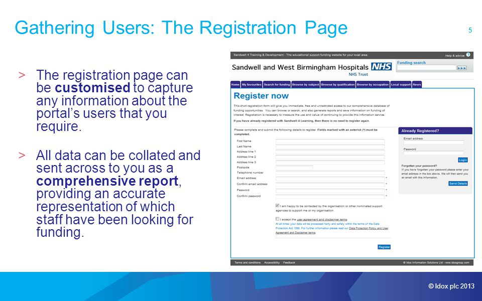 © Idox plc 2013 5 Gathering Users: The Registration Page >The registration page can be customised to capture any information about the portal's users that you require.