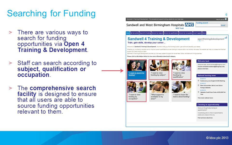 © Idox plc 2013 6 Searching for Funding >There are various ways to search for funding opportunities via Open 4 Training & Development.
