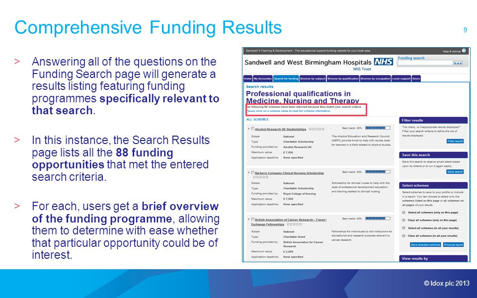 © Idox plc 2013 9 Comprehensive Funding Results >Answering all of the questions on the Funding Search page will generate a results listing featuring funding programmes specifically relevant to that search.