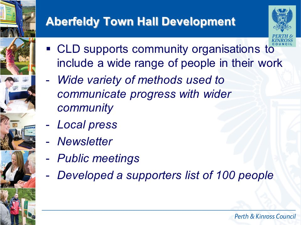 12 October 2014 Aberfeldy Town Hall Development  CLD supports community organisations to include a wide range of people in their work -Wide variety of methods used to communicate progress with wider community -Local press -Newsletter -Public meetings -Developed a supporters list of 100 people