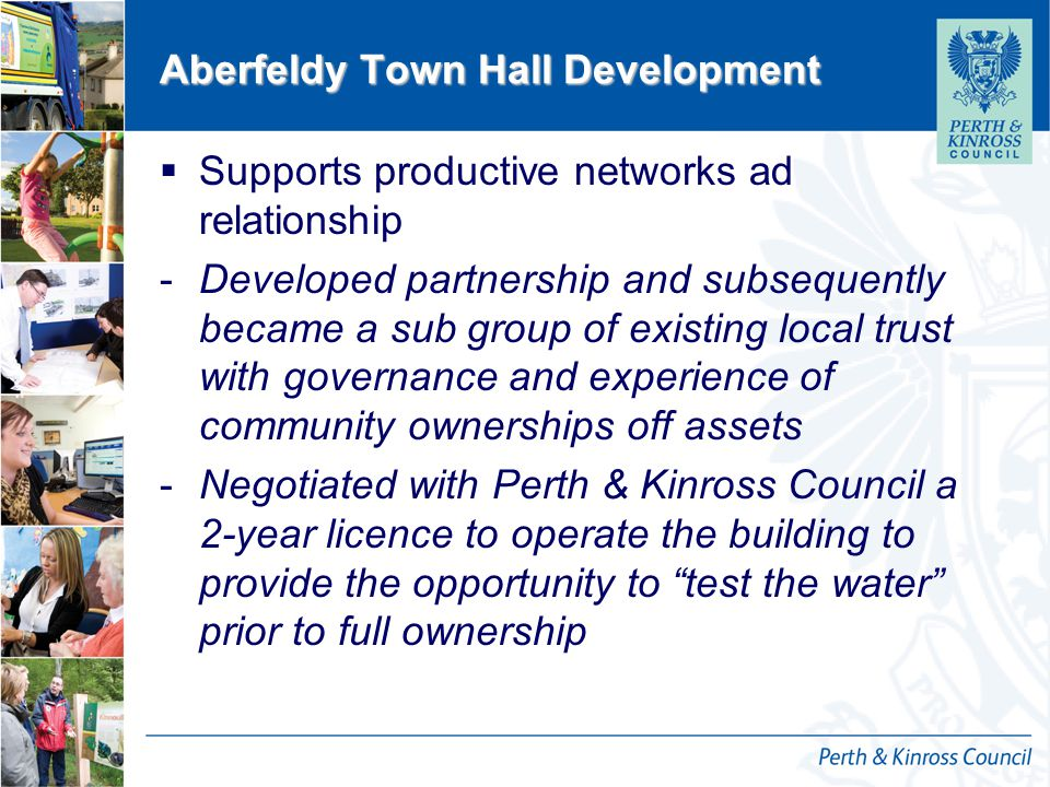 12 October 2014 Aberfeldy Town Hall Development  Supports productive networks ad relationship -Developed partnership and subsequently became a sub group of existing local trust with governance and experience of community ownerships off assets -Negotiated with Perth & Kinross Council a 2-year licence to operate the building to provide the opportunity to test the water prior to full ownership