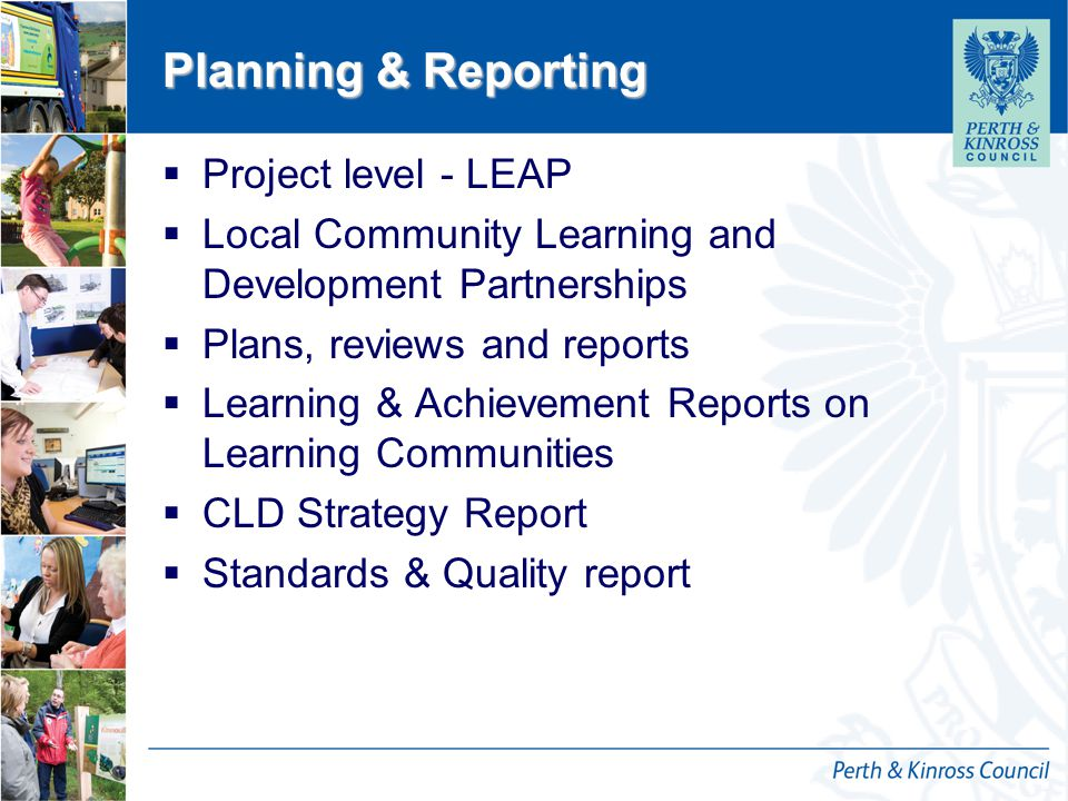 12 October 2014 Planning & Reporting  Project level - LEAP  Local Community Learning and Development Partnerships  Plans, reviews and reports  Learning & Achievement Reports on Learning Communities  CLD Strategy Report  Standards & Quality report