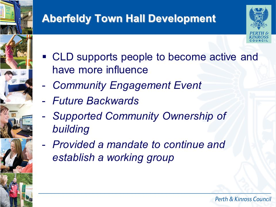 12 October 2014 Aberfeldy Town Hall Development  CLD supports people to become active and have more influence -Community Engagement Event -Future Backwards -Supported Community Ownership of building -Provided a mandate to continue and establish a working group