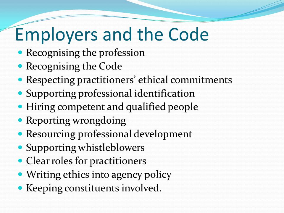 Employers and the Code Recognising the profession Recognising the Code Respecting practitioners' ethical commitments Supporting professional identification Hiring competent and qualified people Reporting wrongdoing Resourcing professional development Supporting whistleblowers Clear roles for practitioners Writing ethics into agency policy Keeping constituents involved.