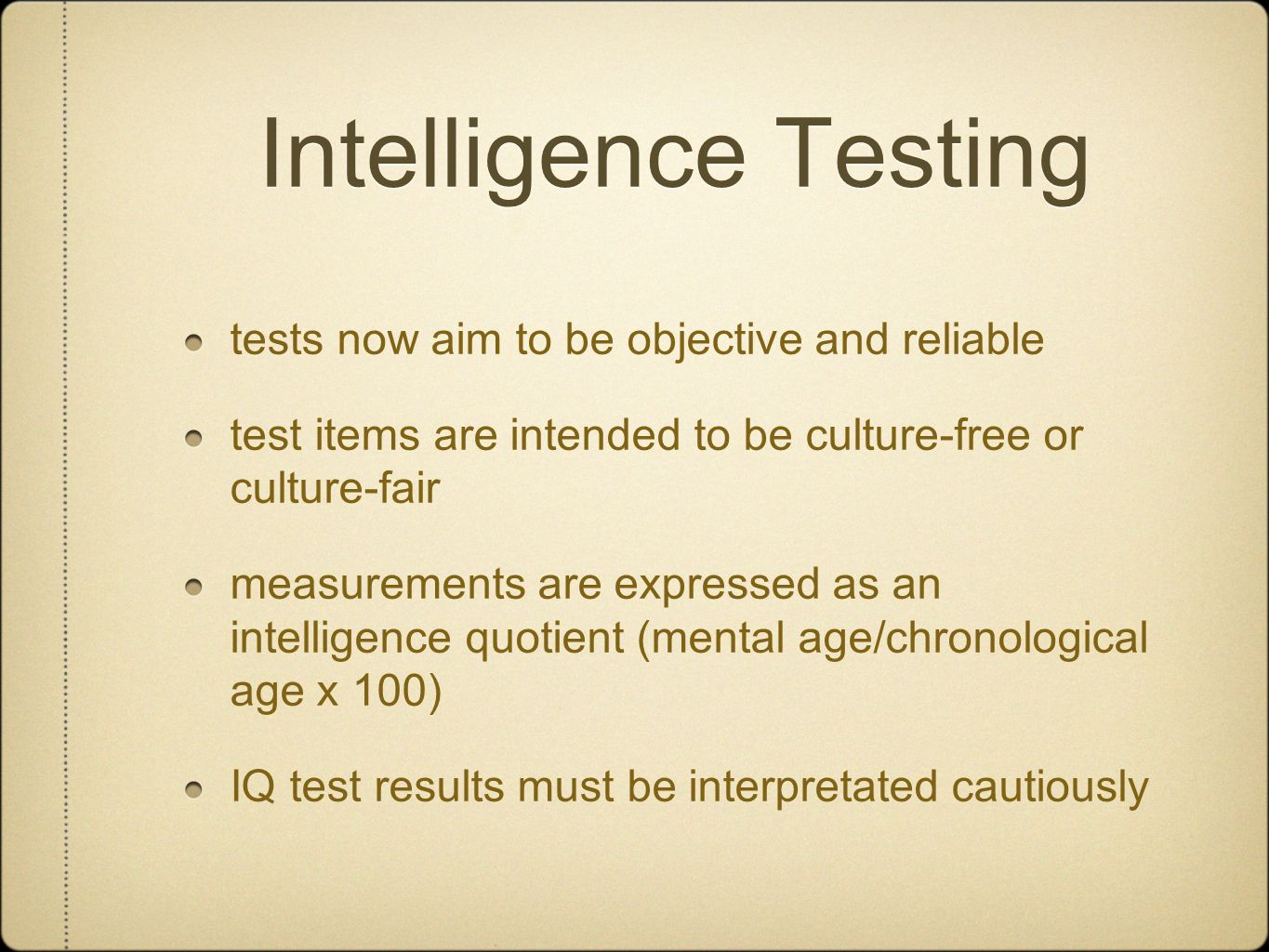Intelligence Testing tests now aim to be objective and reliable test items are intended to be culture-free or culture-fair measurements are expressed as an intelligence quotient (mental age/chronological age x 100) IQ test results must be interpretated cautiously