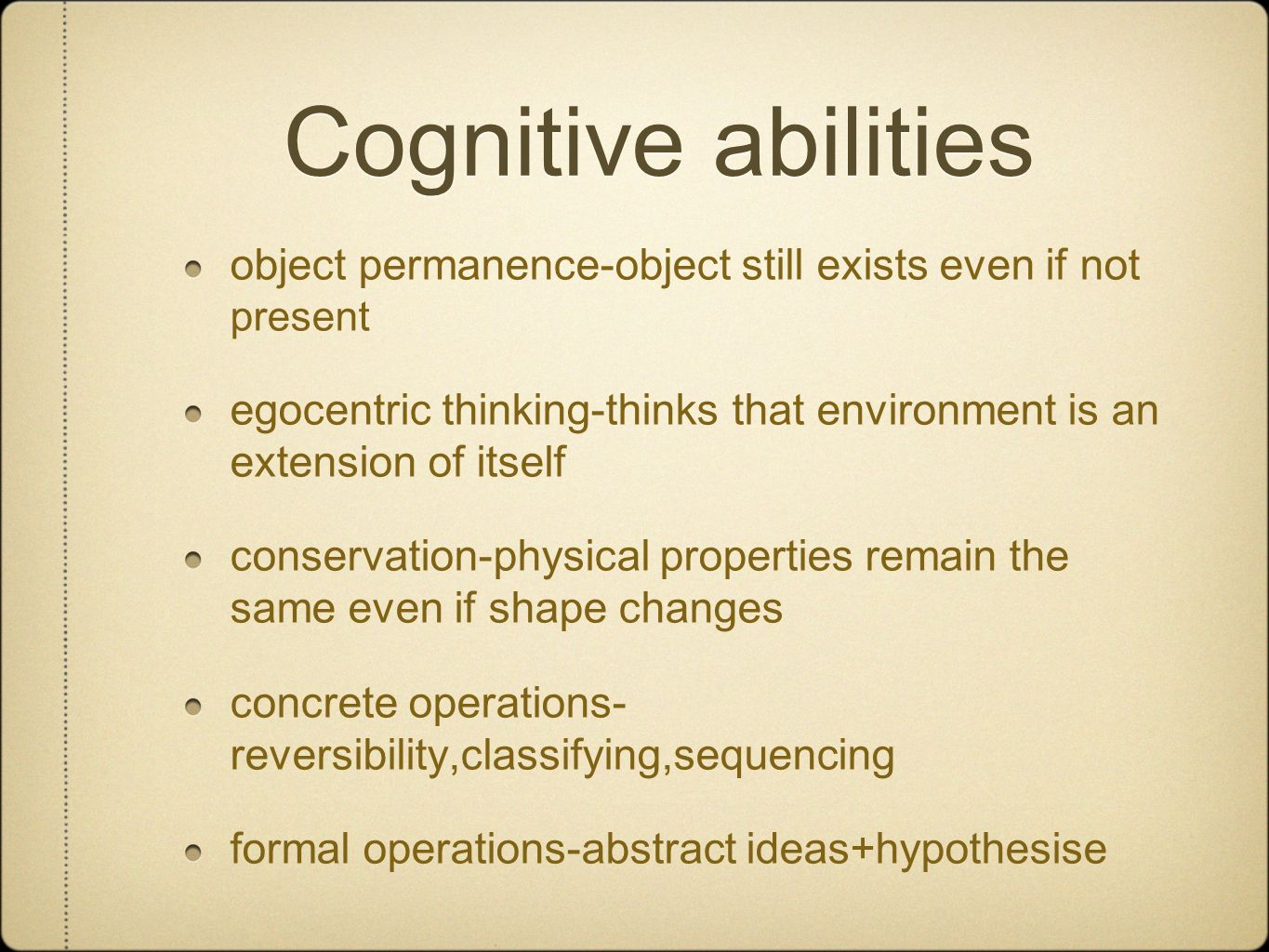 Cognitive abilities object permanence-object still exists even if not present egocentric thinking-thinks that environment is an extension of itself conservation-physical properties remain the same even if shape changes concrete operations- reversibility,classifying,sequencing formal operations-abstract ideas+hypothesise