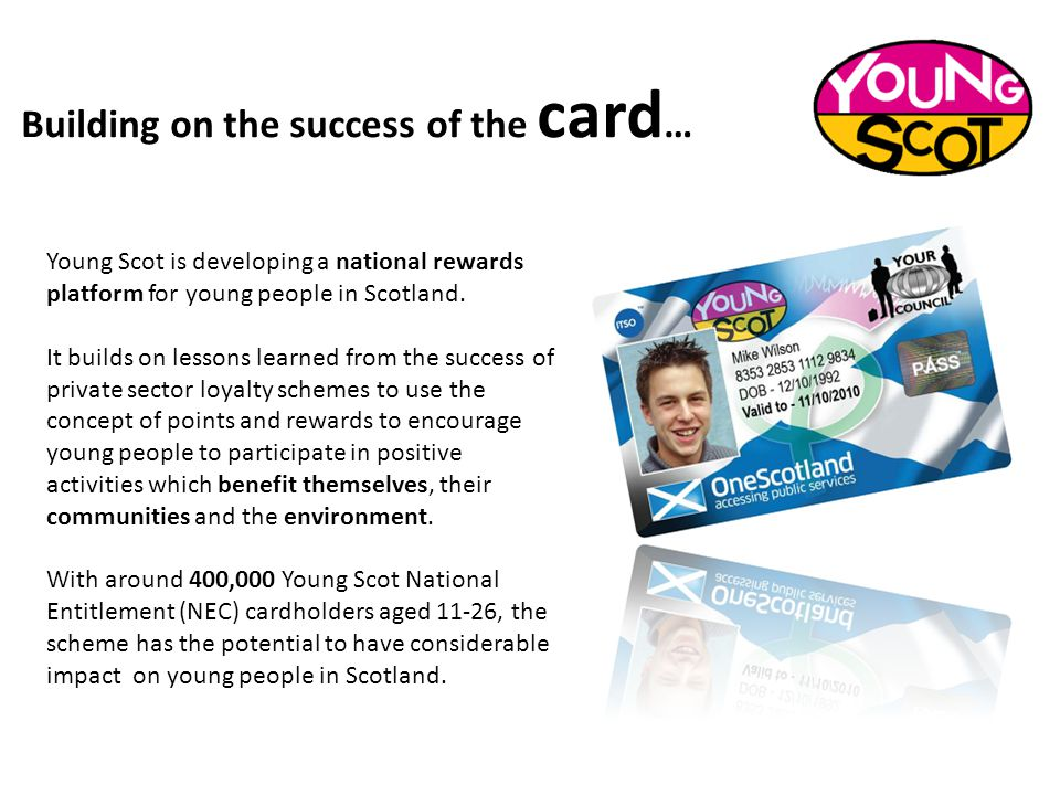 Building on the success of the card … Young Scot is developing a national rewards platform for young people in Scotland. It builds on lessons learned