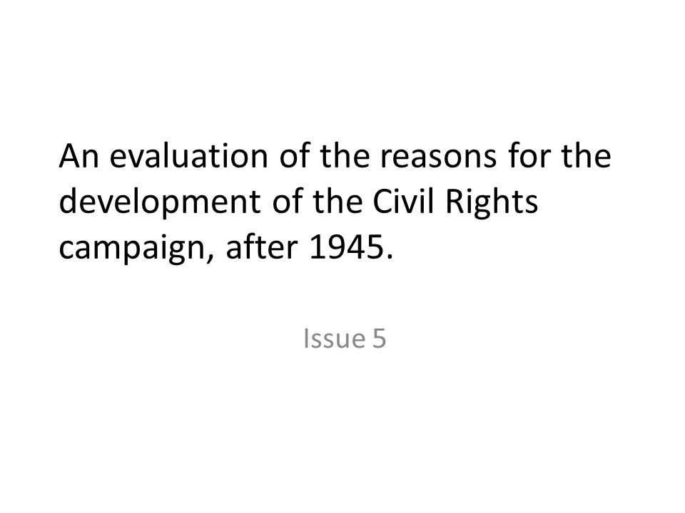 Reasons for campaign development post 1945 The continuation of prejudice and discrimination the experience of black servicemen in the Second World War emergence of effective black leaders the role of Martin Luther King formation of effective black organizations