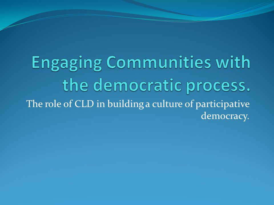 The role of CLD in building a culture of participative democracy.