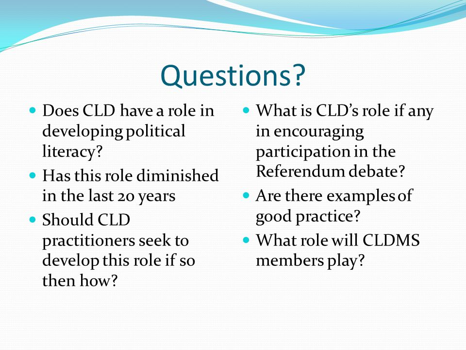 Questions. Does CLD have a role in developing political literacy.