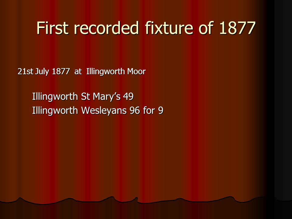 First recorded fixture of 1877 21st July 1877 at Illingworth Moor Illingworth St Mary's 49 Illingworth Wesleyans 96 for 9