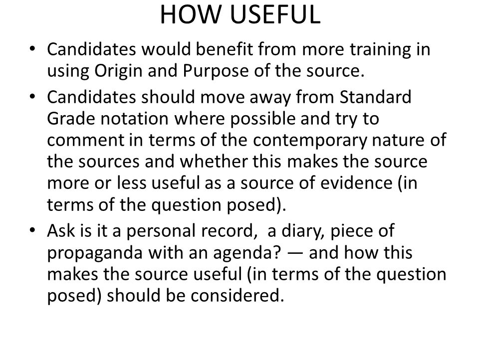 HOW USEFUL Candidates would benefit from more training in using Origin and Purpose of the source. Candidates should move away from Standard Grade nota