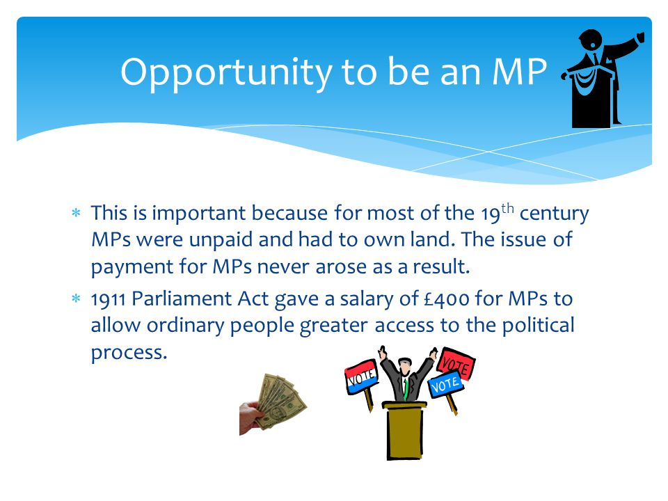 This is important because for most of the 19 th century MPs were unpaid and had to own land. The issue of payment for MPs never arose as a result. 
