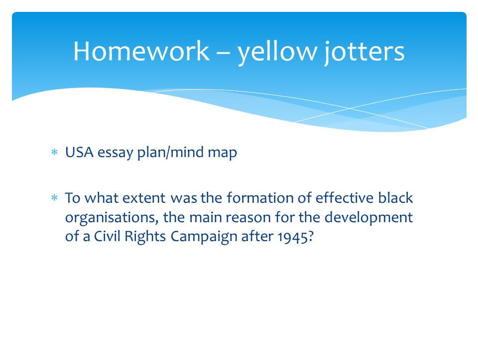  USA essay plan/mind map  To what extent was the formation of effective black organisations, the main reason for the development of a Civil Rights C