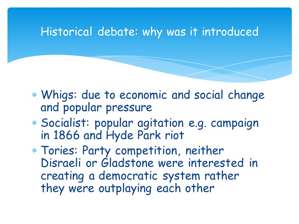 Historical debate: why was it introduced  Whigs: due to economic and social change and popular pressure  Socialist: popular agitation e.g. campaign