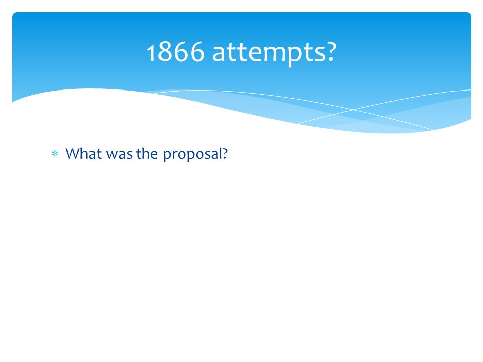  What was the proposal? 1866 attempts?