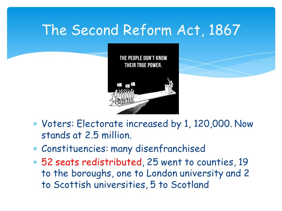 The Second Reform Act, 1867 –Failures  Did not alter the balance of political power – middle class in boroughs and counties and aristocracy still retained the vote.