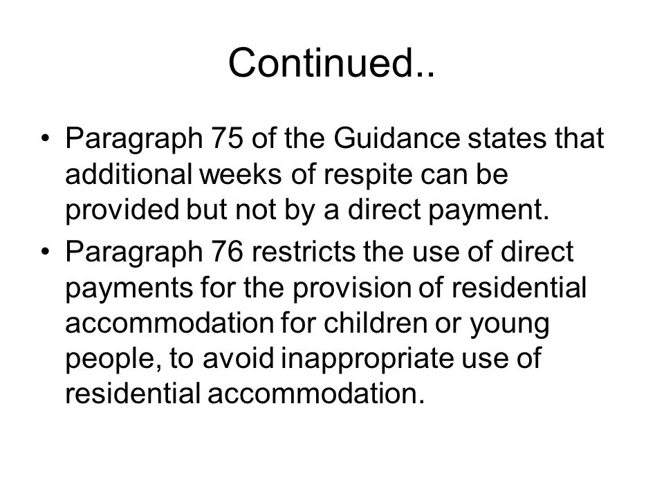 Continued.. Paragraph 75 of the Guidance states that additional weeks of respite can be provided but not by a direct payment. Paragraph 76 restricts t