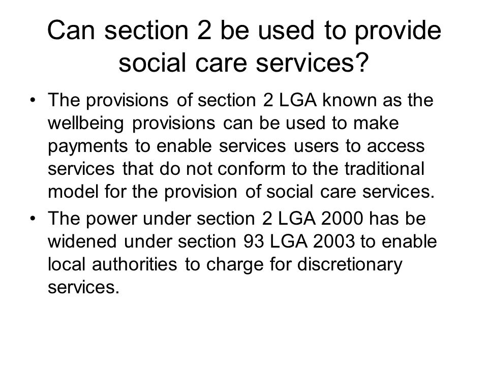 Can section 2 be used to provide social care services? The provisions of section 2 LGA known as the wellbeing provisions can be used to make payments