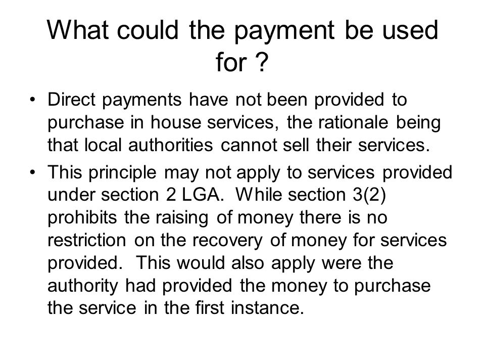 What could the payment be used for ? Direct payments have not been provided to purchase in house services, the rationale being that local authorities