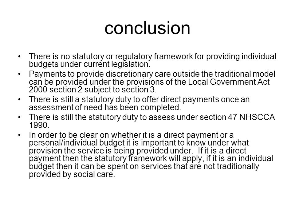 conclusion There is no statutory or regulatory framework for providing individual budgets under current legislation. Payments to provide discretionary