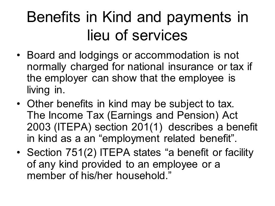 Benefits in Kind and payments in lieu of services Board and lodgings or accommodation is not normally charged for national insurance or tax if the emp