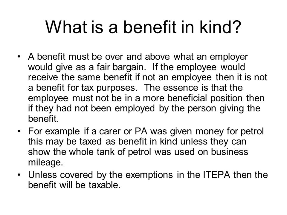 What is a benefit in kind? A benefit must be over and above what an employer would give as a fair bargain. If the employee would receive the same bene