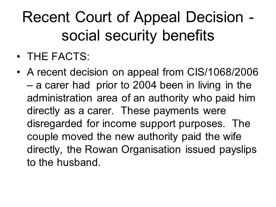 Recent Court of Appeal Decision - social security benefits THE FACTS: A recent decision on appeal from CIS/1068/2006 – a carer had prior to 2004 been