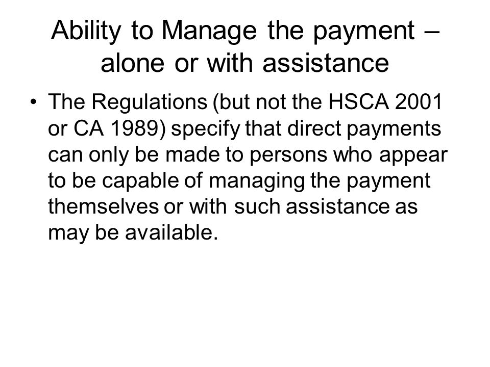 Ability to Manage the payment – alone or with assistance The Regulations (but not the HSCA 2001 or CA 1989) specify that direct payments can only be m