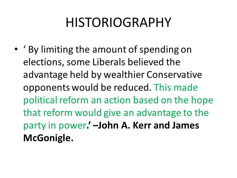 HISTORIOGRAPHY ' By limiting the amount of spending on elections, some Liberals believed the advantage held by wealthier Conservative opponents would