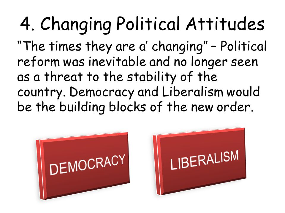 """4. Changing Political Attitudes """"The times they are a' changing"""" – Political reform was inevitable and no longer seen as a threat to the stability of"""