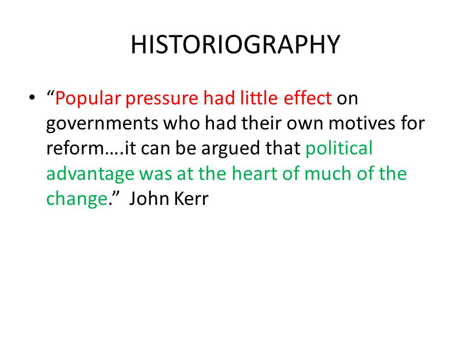 """HISTORIOGRAPHY """"Popular pressure had little effect on governments who had their own motives for reform….it can be argued that political advantage was"""