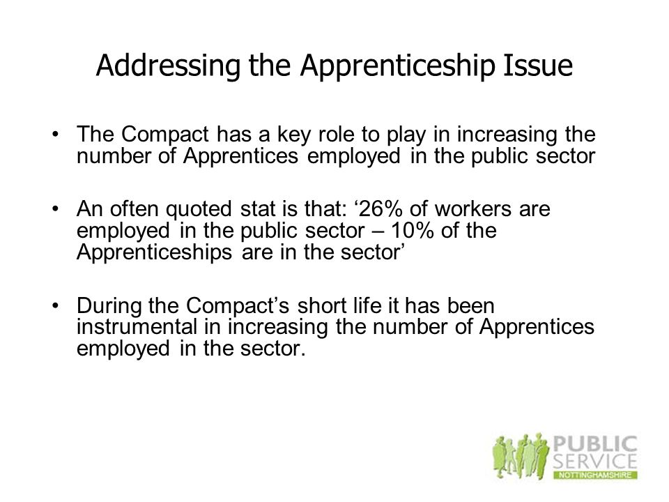 Addressing the Apprenticeship Issue The Compact has a key role to play in increasing the number of Apprentices employed in the public sector An often quoted stat is that: '26% of workers are employed in the public sector – 10% of the Apprenticeships are in the sector' During the Compact's short life it has been instrumental in increasing the number of Apprentices employed in the sector.